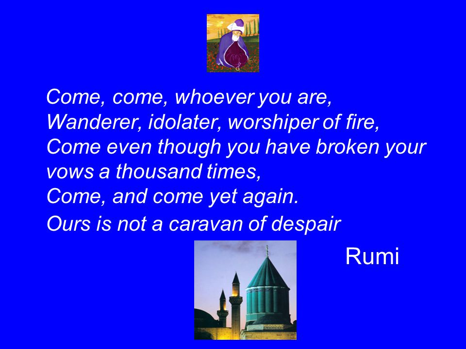 Come, come, whoever you are, Wanderer, idolater, worshiper of fire, Come even though you have broken your vows a thousand times, Come, and come yet again. Ours is not a caravan of despair