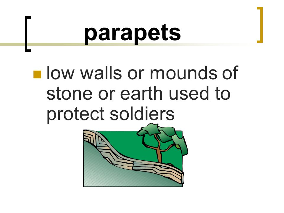 parapets low walls or mounds of stone or earth used to protect soldiers