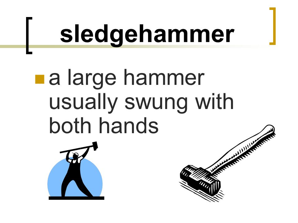 sledgehammer a large hammer usually swung with both hands