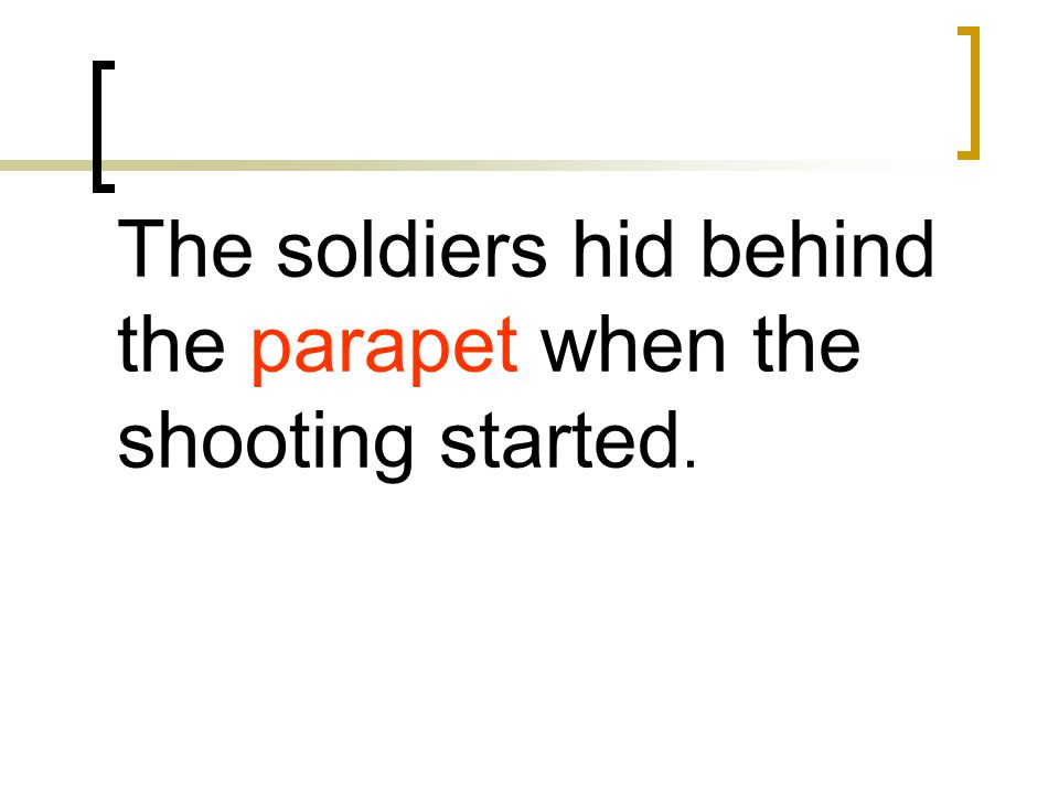 The soldiers hid behind the parapet when the shooting started.