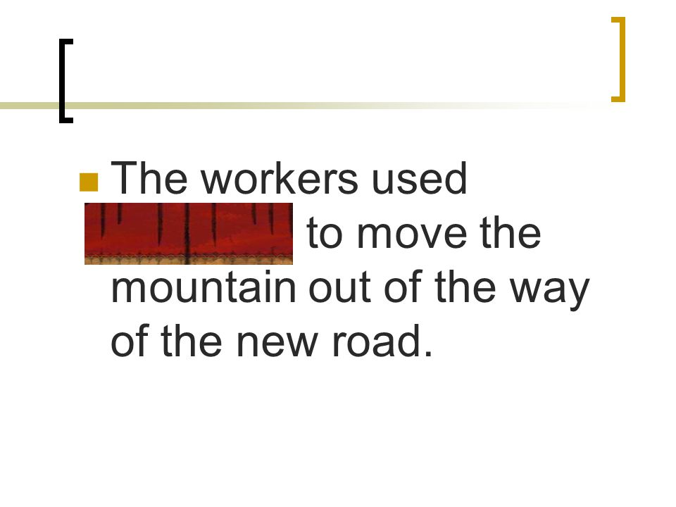 The workers used dynamite to move the mountain out of the way of the new road.