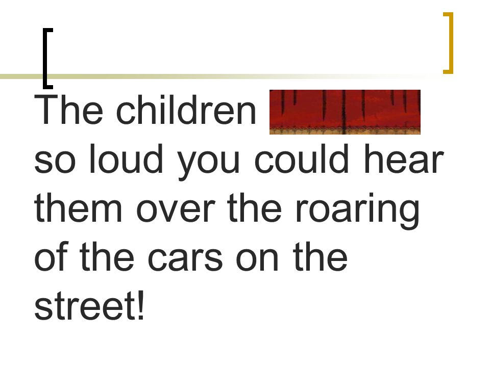 The children hollered so loud you could hear them over the roaring of the cars on the street!