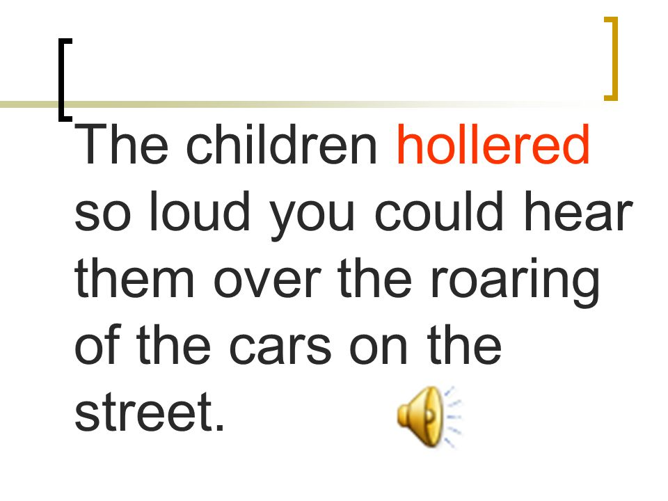 The children hollered so loud you could hear them over the roaring of the cars on the street.