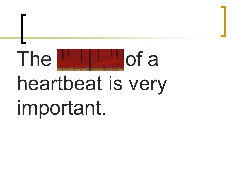 The rhythm of a heartbeat is very important.