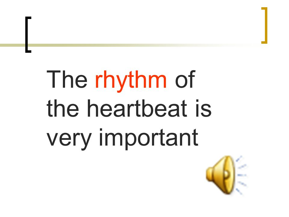 The rhythm of the heartbeat is very important