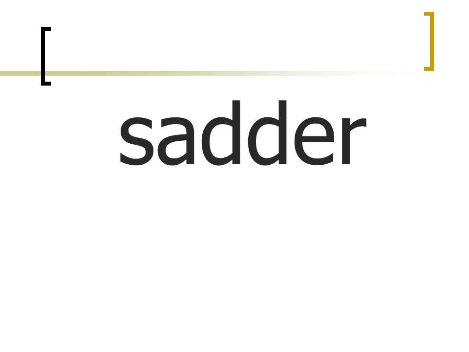sadder