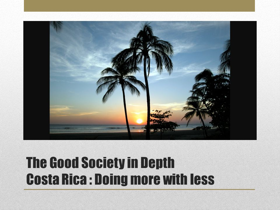 The Good Society in Depth Costa Rica: Doing more with less