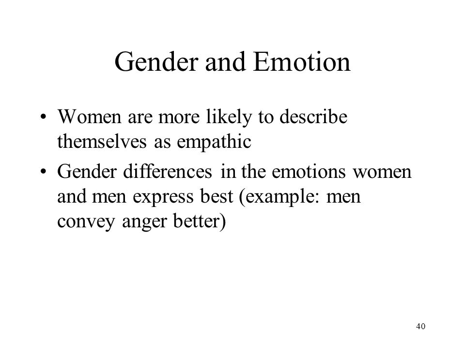 Gender and Emotion Women are more likely to describe themselves as empathic.