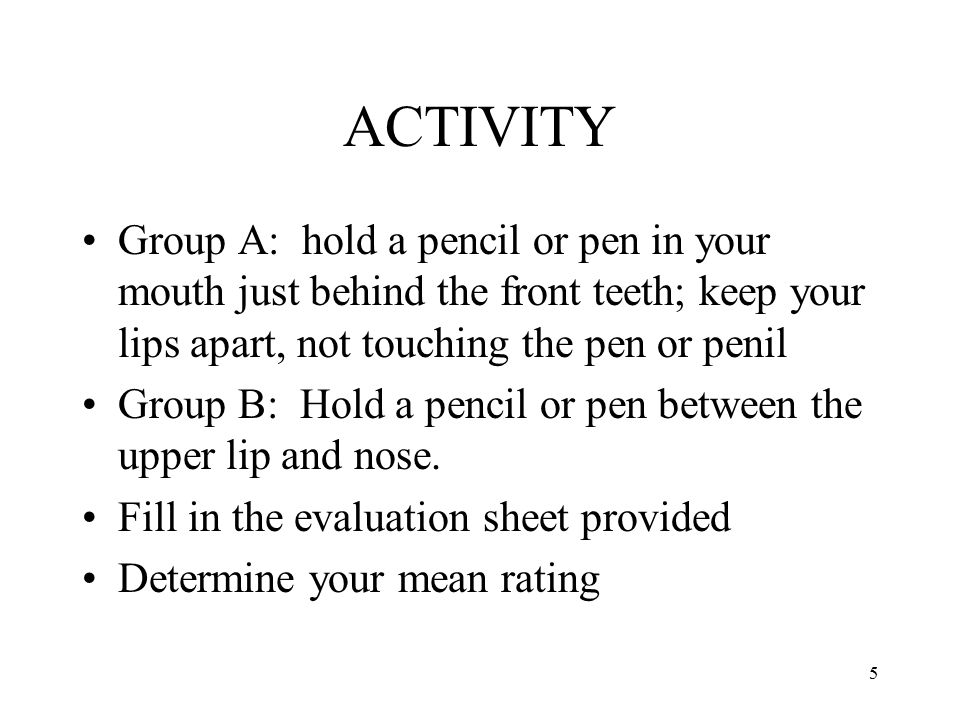 ACTIVITY Group A: hold a pencil or pen in your mouth just behind the front teeth; keep your lips apart, not touching the pen or penil.