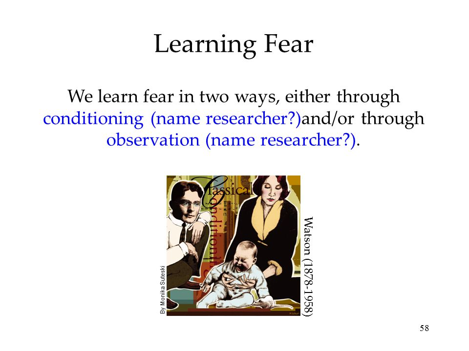 Learning Fear We learn fear in two ways, either through conditioning (name researcher )and/or through observation (name researcher ).