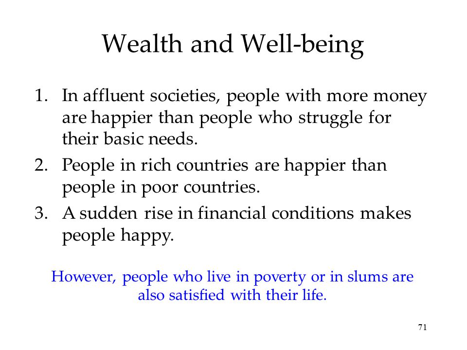 Wealth and Well-being In affluent societies, people with more money are happier than people who struggle for their basic needs.
