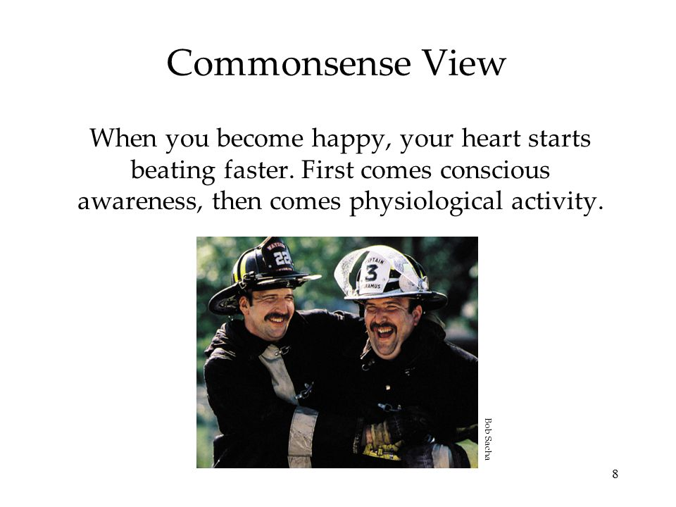 Commonsense View When you become happy, your heart starts beating faster. First comes conscious awareness, then comes physiological activity.
