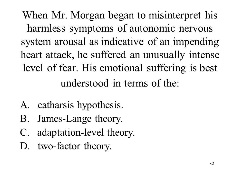 When Mr. Morgan began to misinterpret his harmless symptoms of autonomic nervous system arousal as indicative of an impending heart attack, he suffered an unusually intense level of fear. His emotional suffering is best understood in terms of the:
