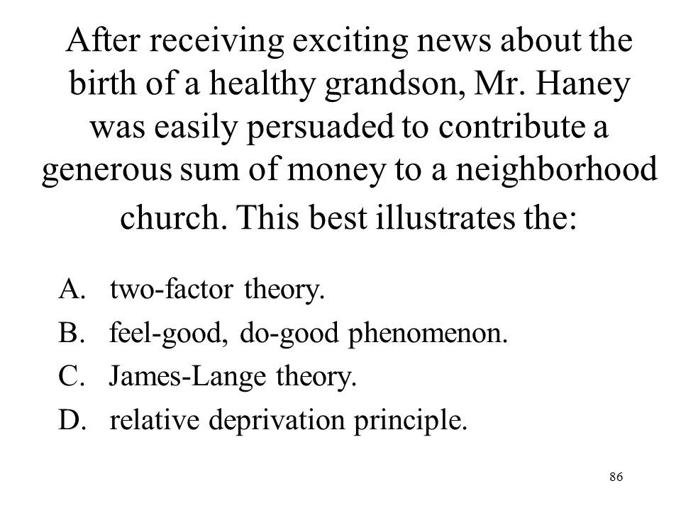 After receiving exciting news about the birth of a healthy grandson, Mr. Haney was easily persuaded to contribute a generous sum of money to a neighborhood church. This best illustrates the: