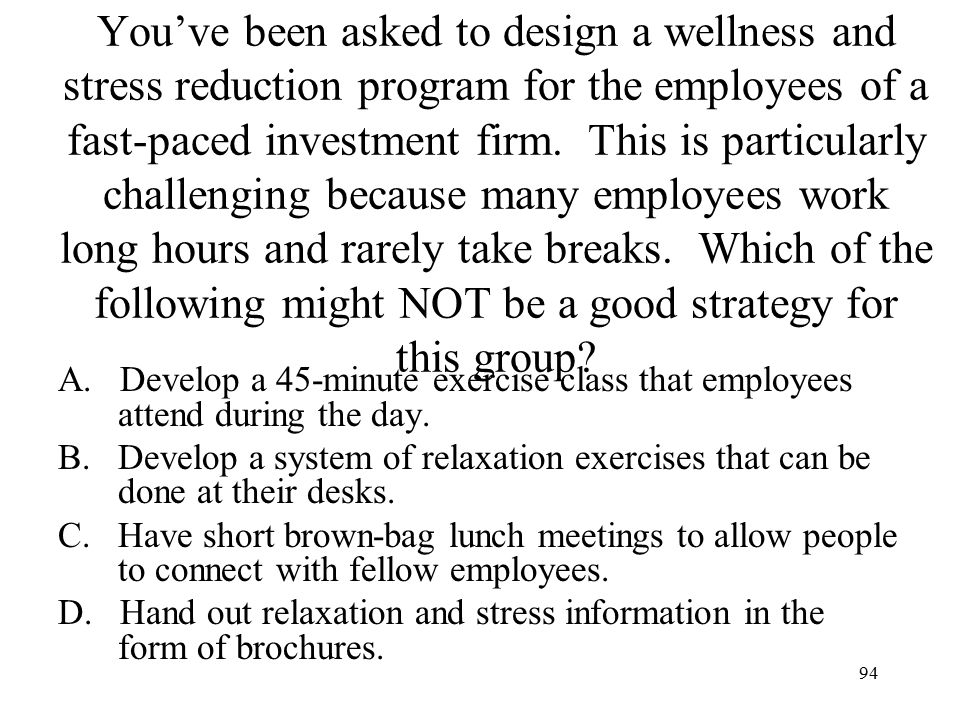 You've been asked to design a wellness and stress reduction program for the employees of a fast-paced investment firm. This is particularly challenging because many employees work long hours and rarely take breaks. Which of the following might NOT be a good strategy for this group