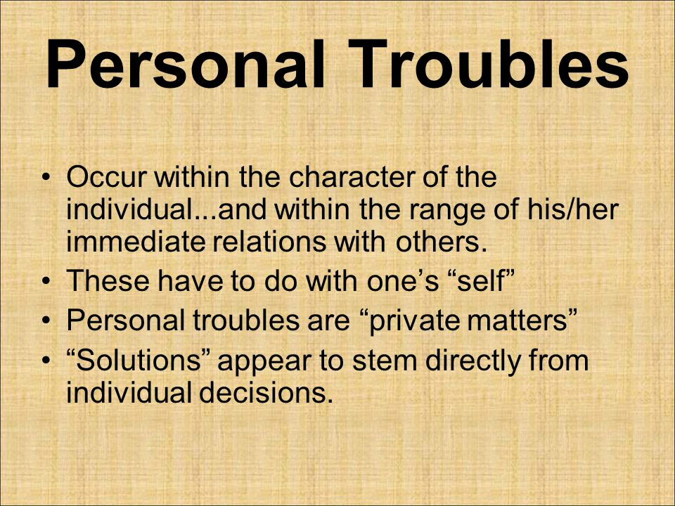 Personal Troubles Occur within the character of the individual...and within the range of his/her immediate relations with others.