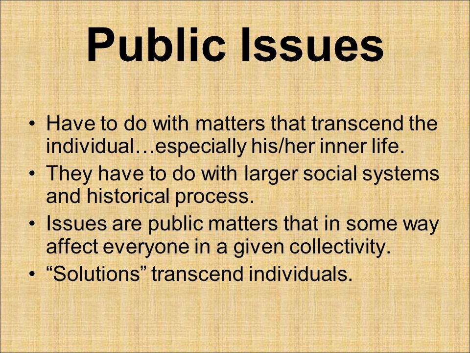 Public Issues Have to do with matters that transcend the individual…especially his/her inner life.