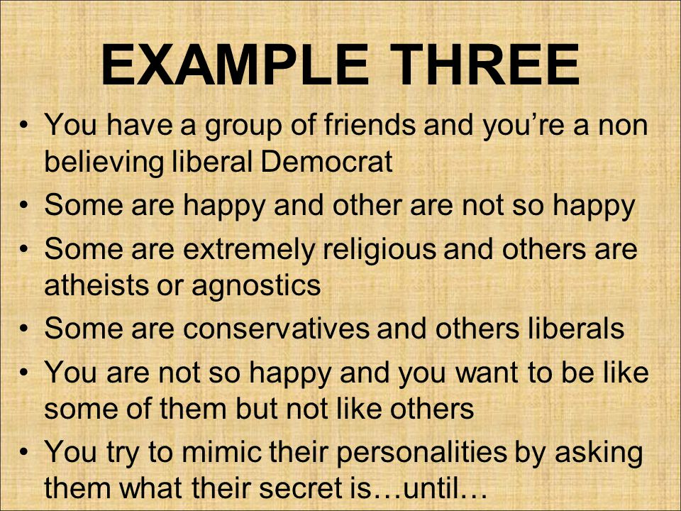 EXAMPLE THREE You have a group of friends and you're a non believing liberal Democrat. Some are happy and other are not so happy.