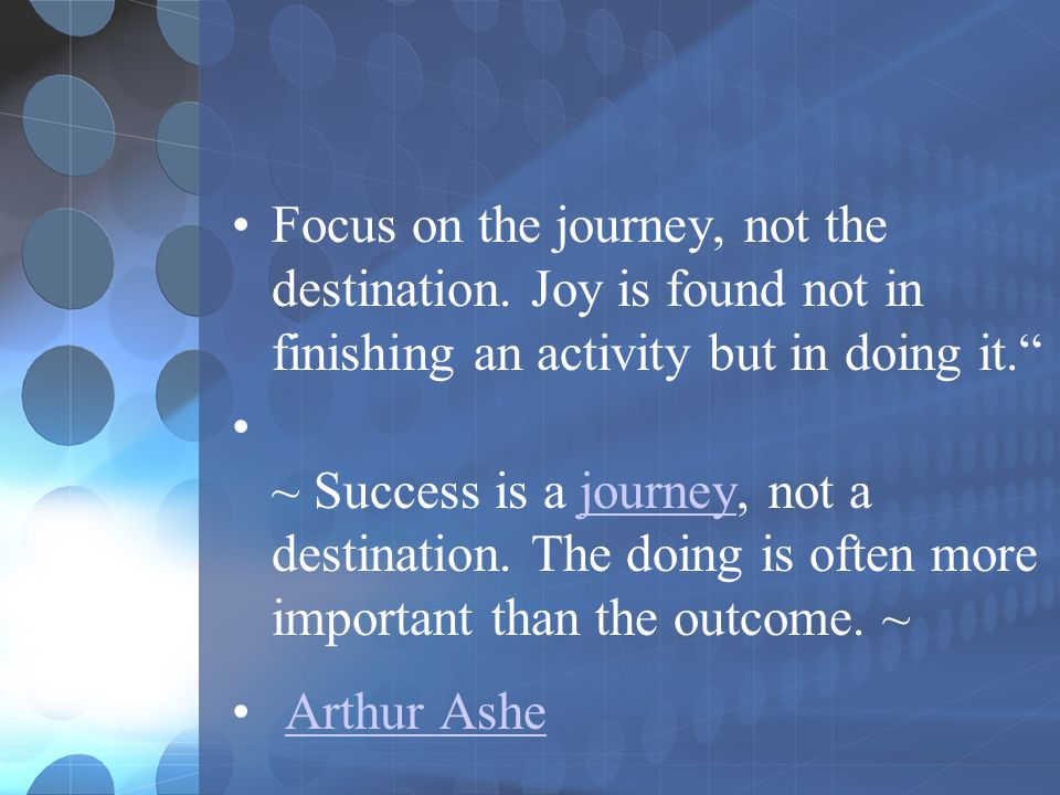 Focus on the journey, not the destination