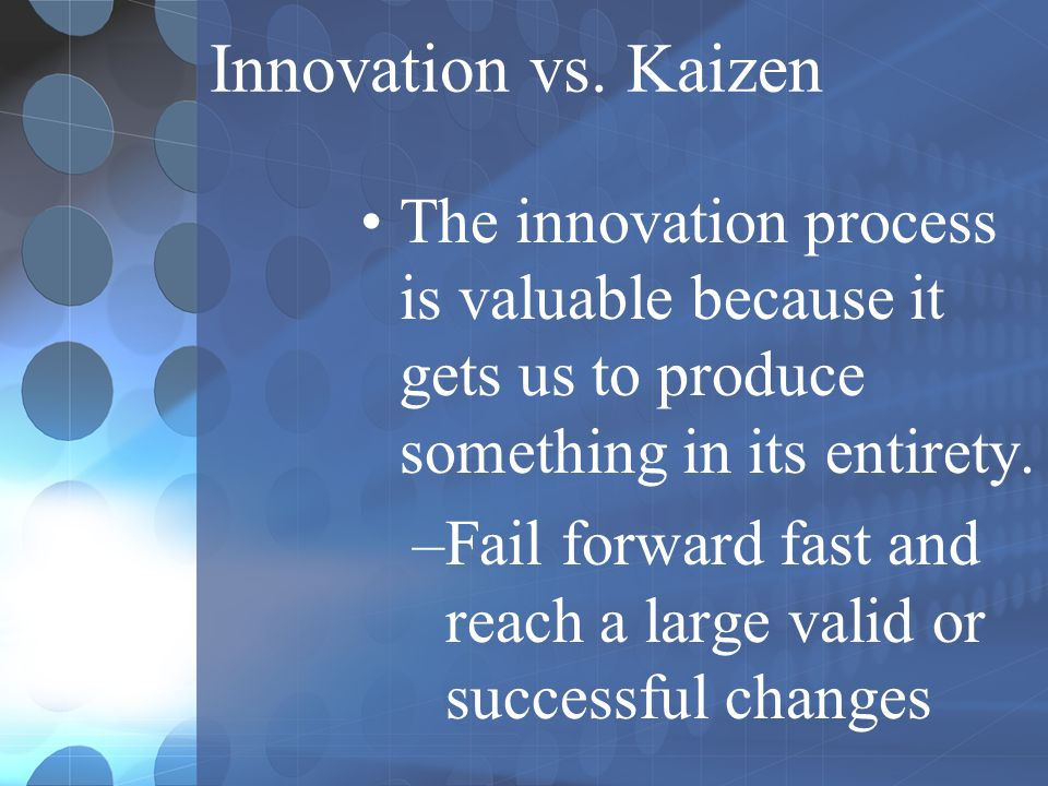 Innovation vs. Kaizen The innovation process is valuable because it gets us to produce something in its entirety.