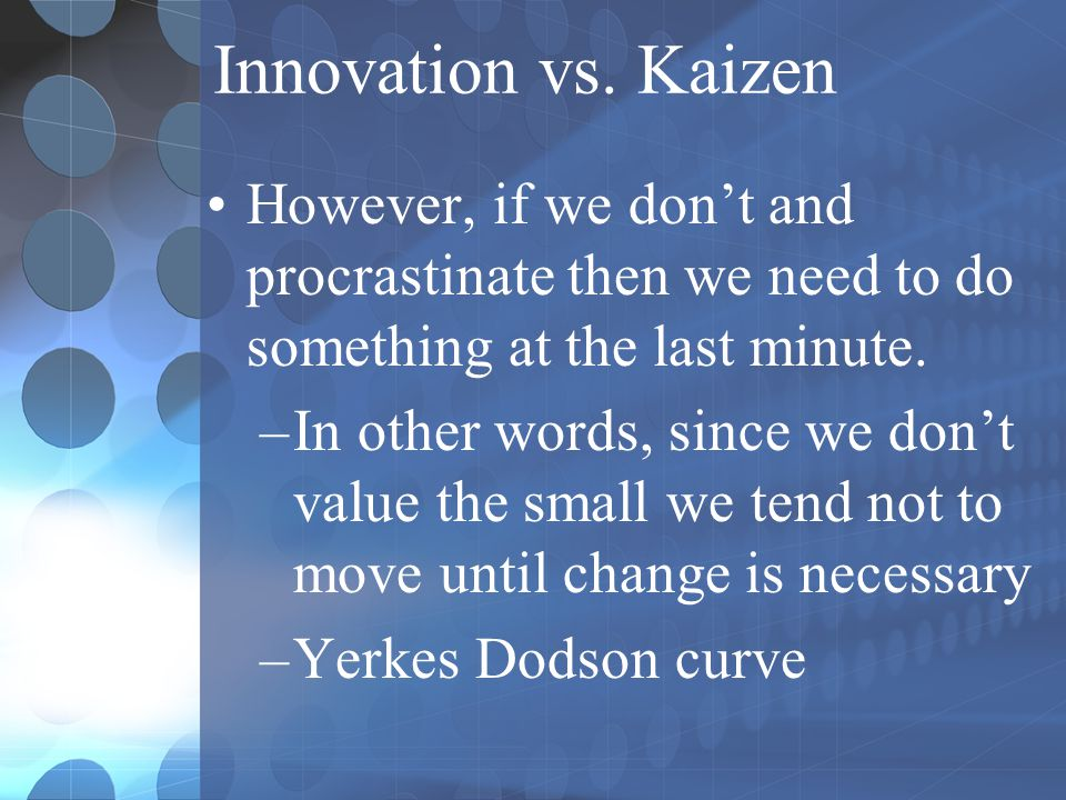 Innovation vs. Kaizen However, if we don't and procrastinate then we need to do something at the last minute.