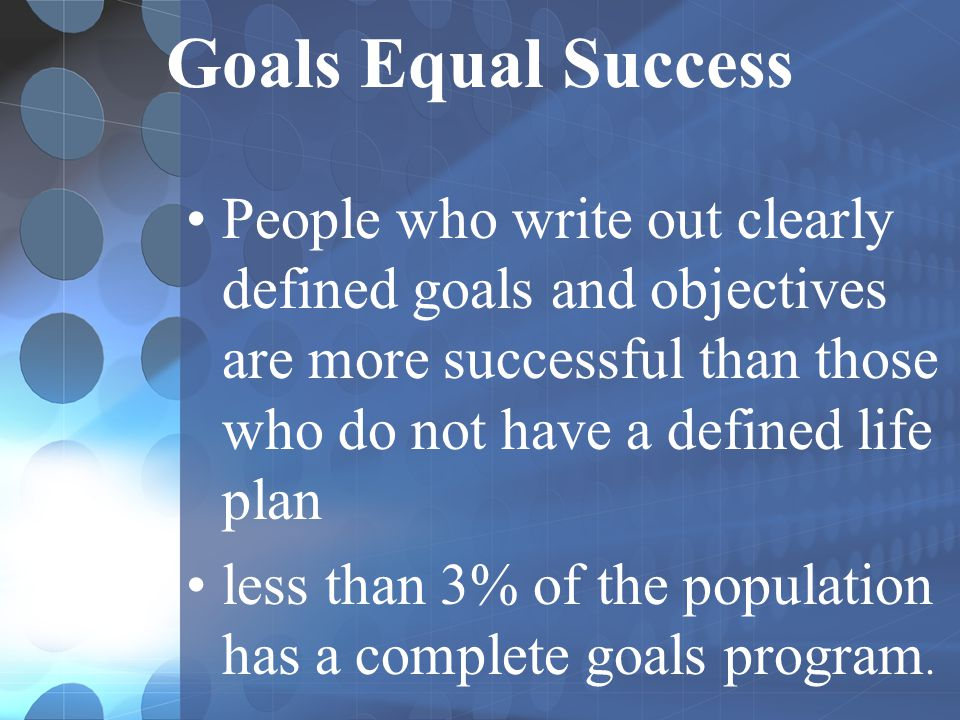 Goals Equal Success People who write out clearly defined goals and objectives are more successful than those who do not have a defined life plan.