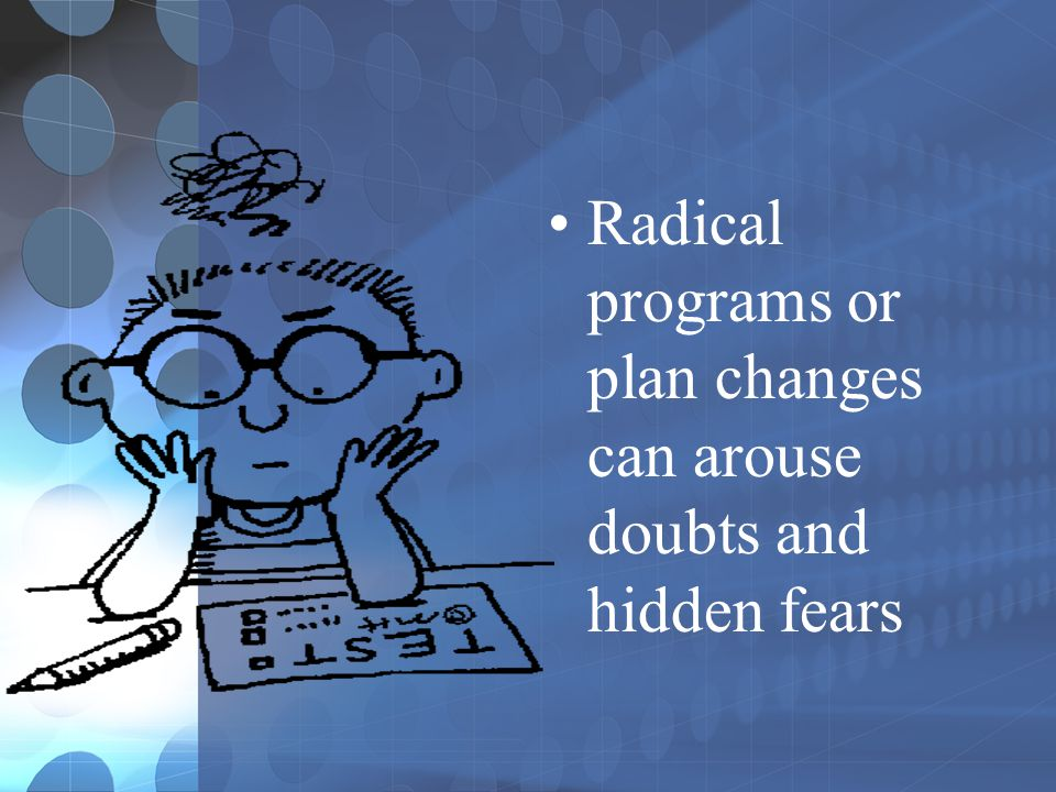 Radical programs or plan changes can arouse doubts and hidden fears