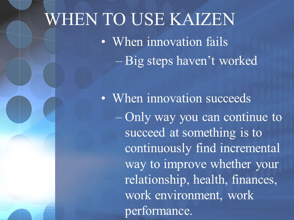 WHEN TO USE KAIZEN When innovation fails Big steps haven't worked