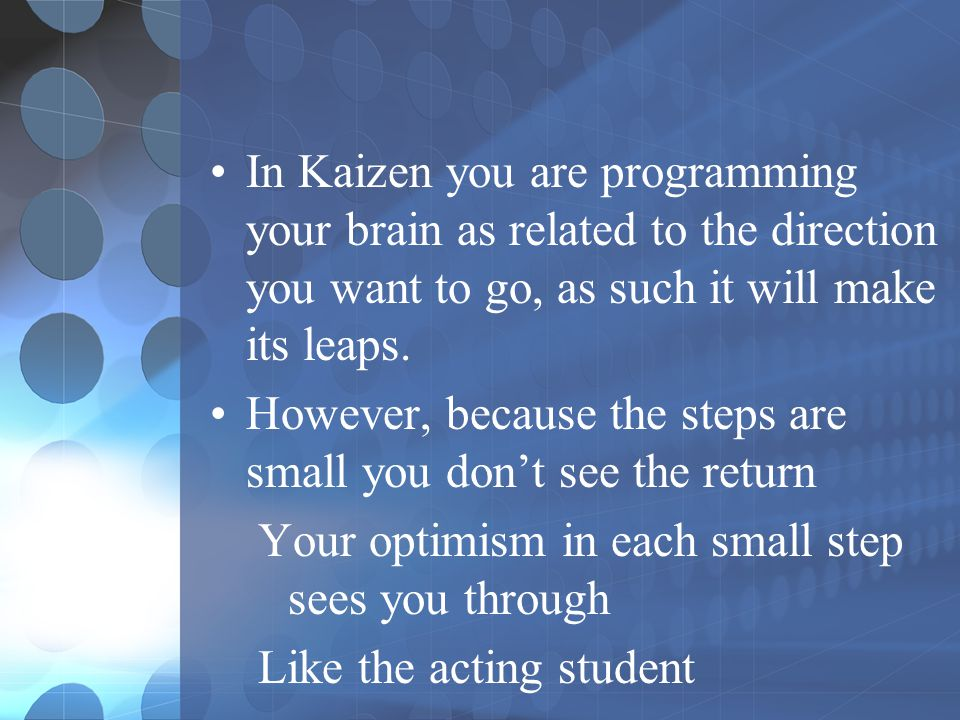 In Kaizen you are programming your brain as related to the direction you want to go, as such it will make its leaps.