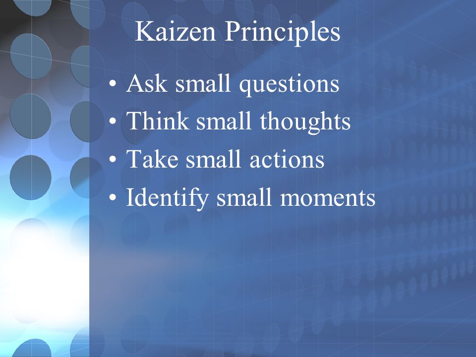 Kaizen Principles Ask small questions Think small thoughts