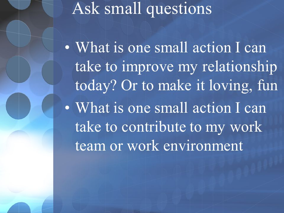 Ask small questions What is one small action I can take to improve my relationship today Or to make it loving, fun.