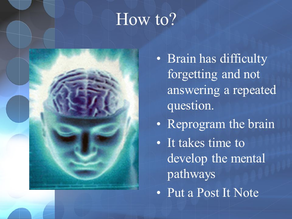 How to Brain has difficulty forgetting and not answering a repeated question. Reprogram the brain.