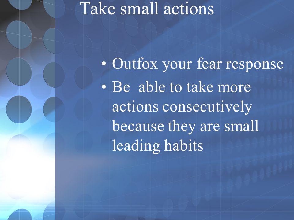 Take small actions Outfox your fear response