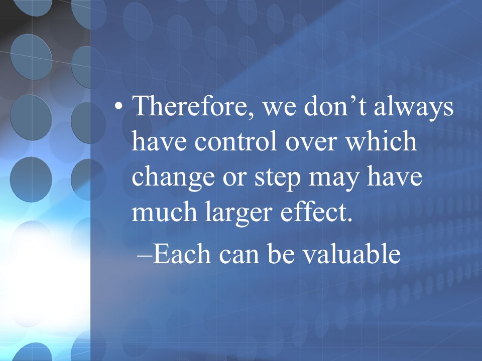 Therefore, we don't always have control over which change or step may have much larger effect.
