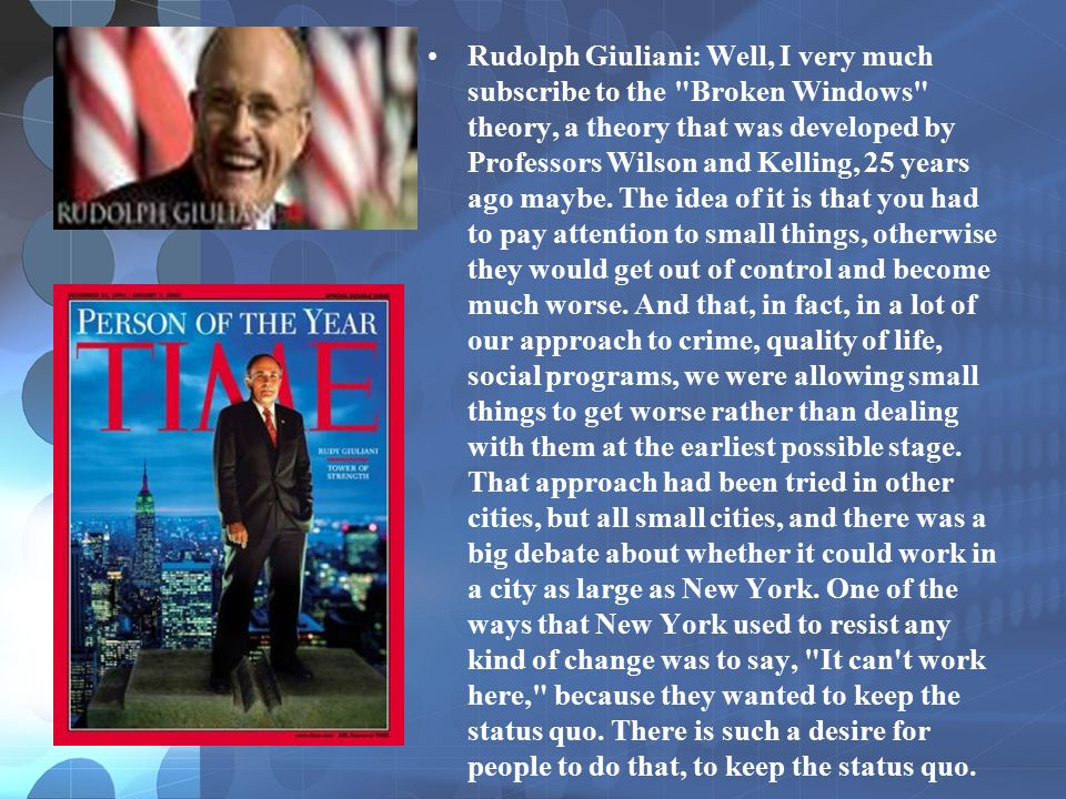 Rudolph Giuliani: Well, I very much subscribe to the Broken Windows theory, a theory that was developed by Professors Wilson and Kelling, 25 years ago maybe.
