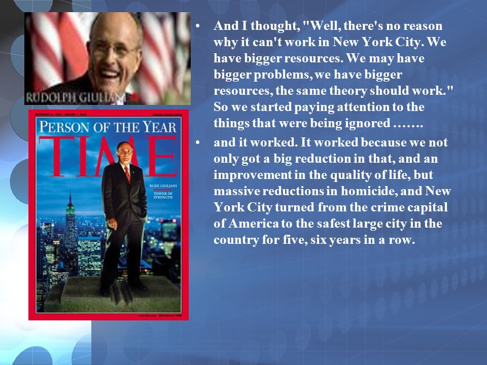 And I thought, Well, there s no reason why it can t work in New York City. We have bigger resources. We may have bigger problems, we have bigger resources, the same theory should work. So we started paying attention to the things that were being ignored …….