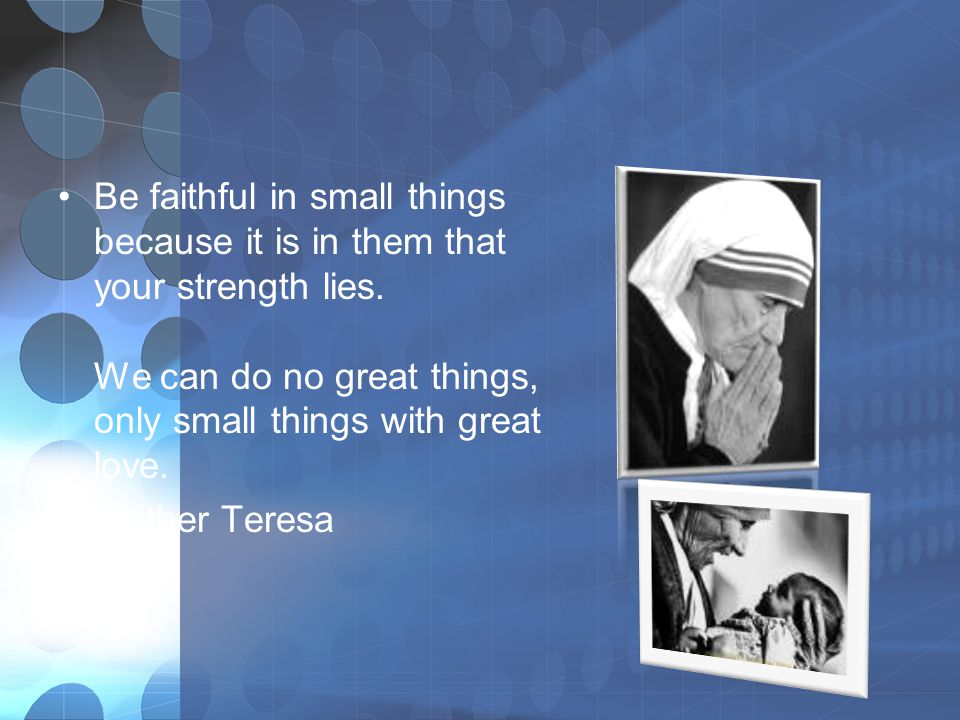 Be faithful in small things because it is in them that your strength lies. We can do no great things, only small things with great love.