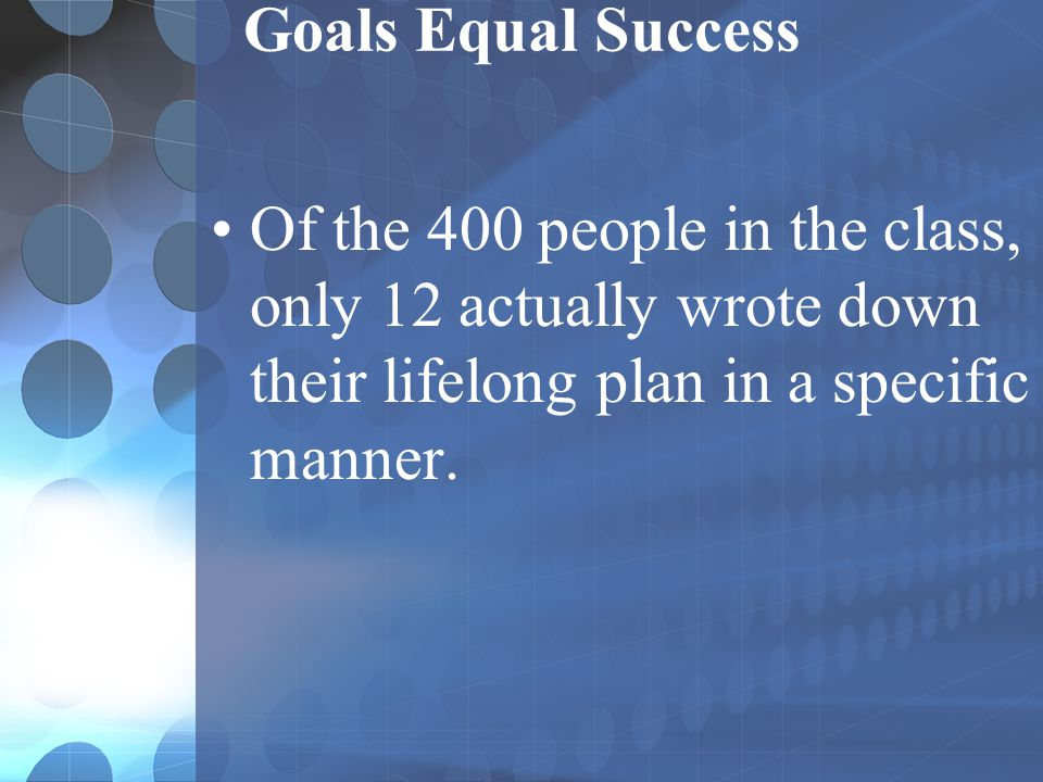 Goals Equal Success Of the 400 people in the class, only 12 actually wrote down their lifelong plan in a specific manner.