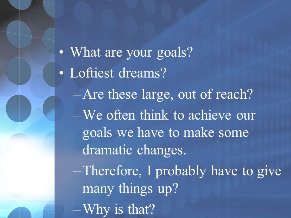What are your goals Loftiest dreams Are these large, out of reach We often think to achieve our goals we have to make some dramatic changes.