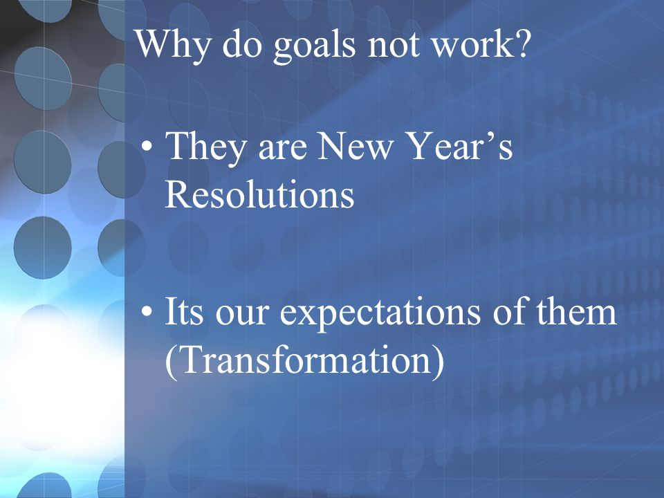 Why do goals not work. They are New Year's Resolutions.