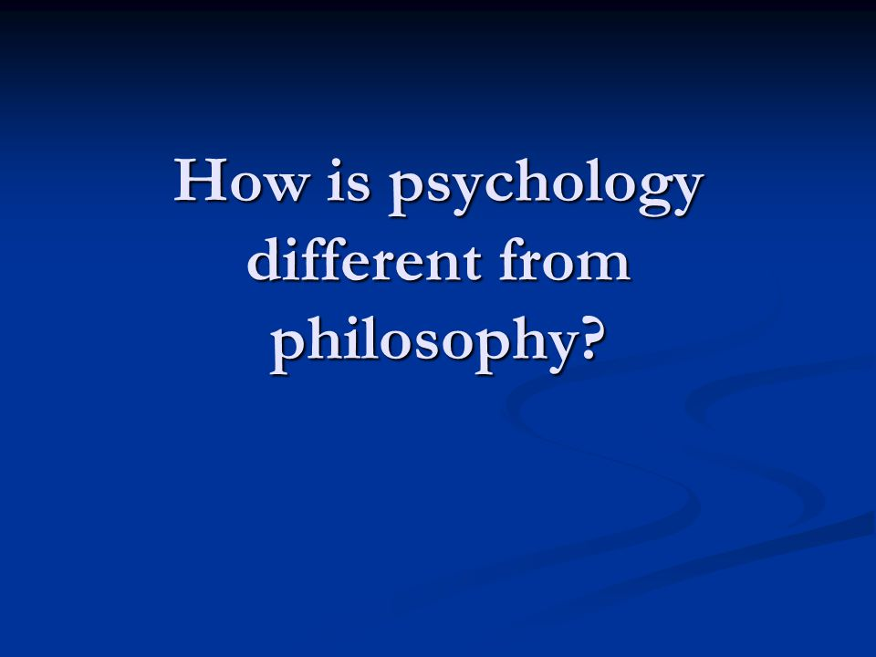 How is psychology different from philosophy