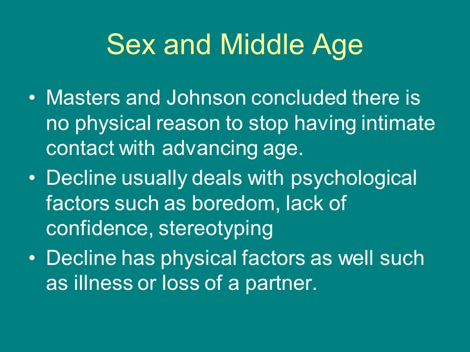 Sex and Middle Age Masters and Johnson concluded there is no physical reason to stop having intimate contact with advancing age.