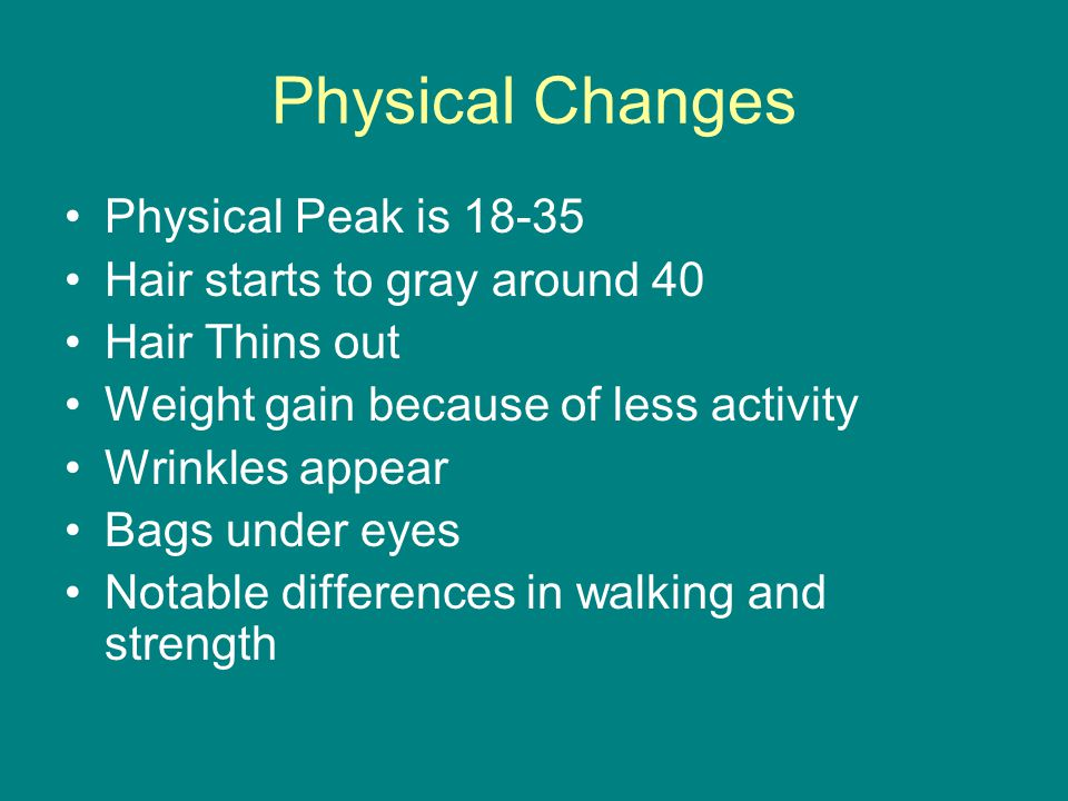 Physical Changes Physical Peak is 18-35 Hair starts to gray around 40