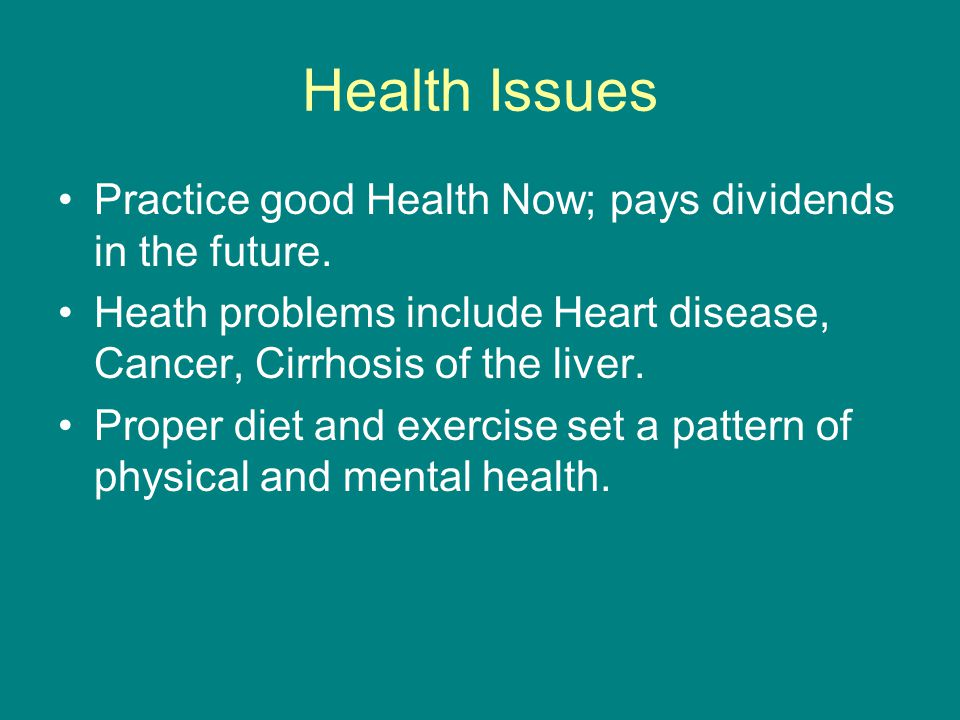Health Issues Practice good Health Now; pays dividends in the future.