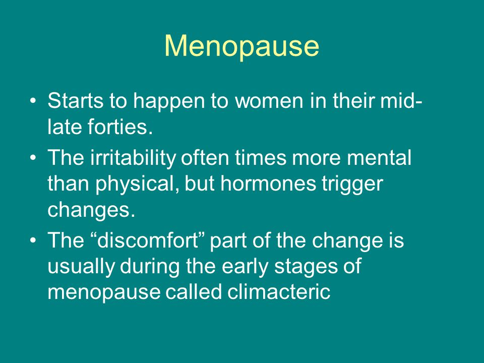 Menopause Starts to happen to women in their mid-late forties.