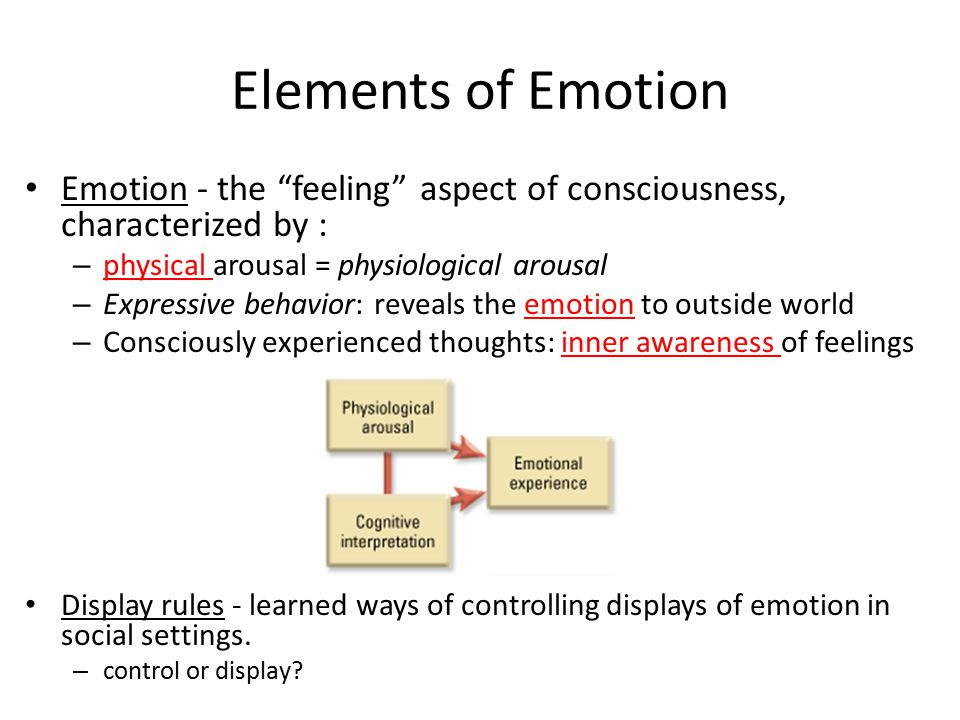 Elements of Emotion Emotion - the feeling aspect of consciousness, characterized by : physical arousal = physiological arousal.