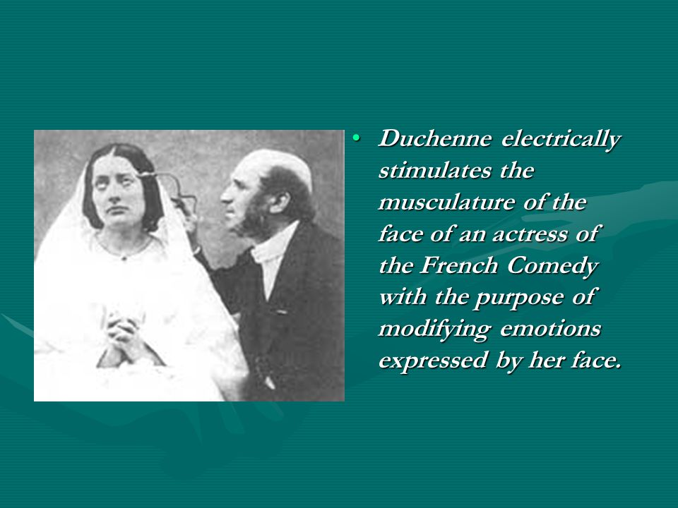 Duchenne electrically stimulates the musculature of the face of an actress of the French Comedy with the purpose of modifying emotions expressed by her face.