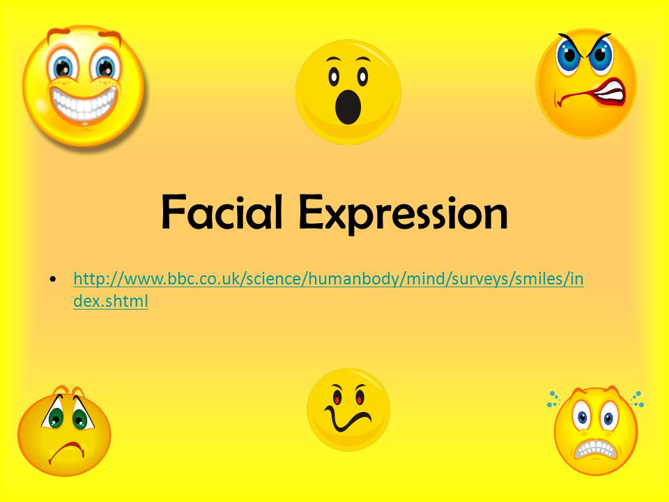 Facial Expression http://www.bbc.co.uk/science/humanbody/mind/surveys/smiles/index.shtml