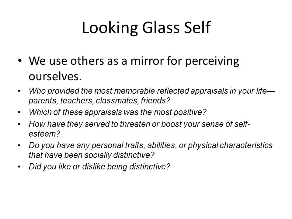 Looking Glass Self We use others as a mirror for perceiving ourselves.