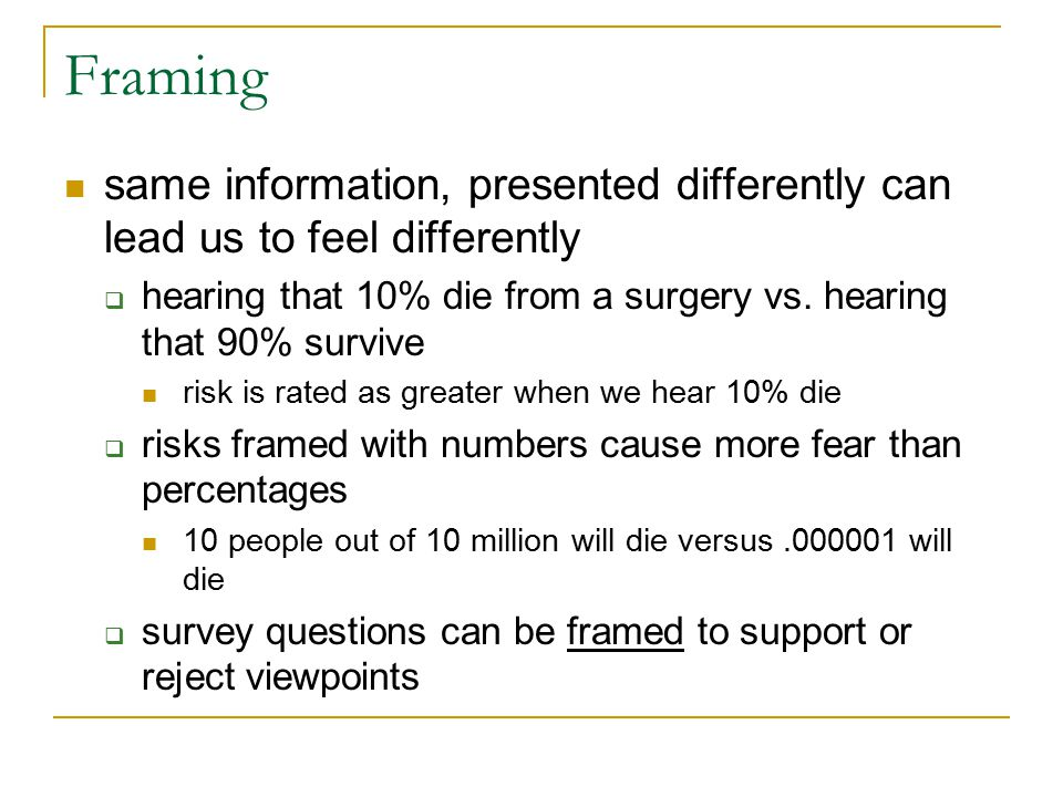 Framing same information, presented differently can lead us to feel differently. hearing that 10% die from a surgery vs. hearing that 90% survive.